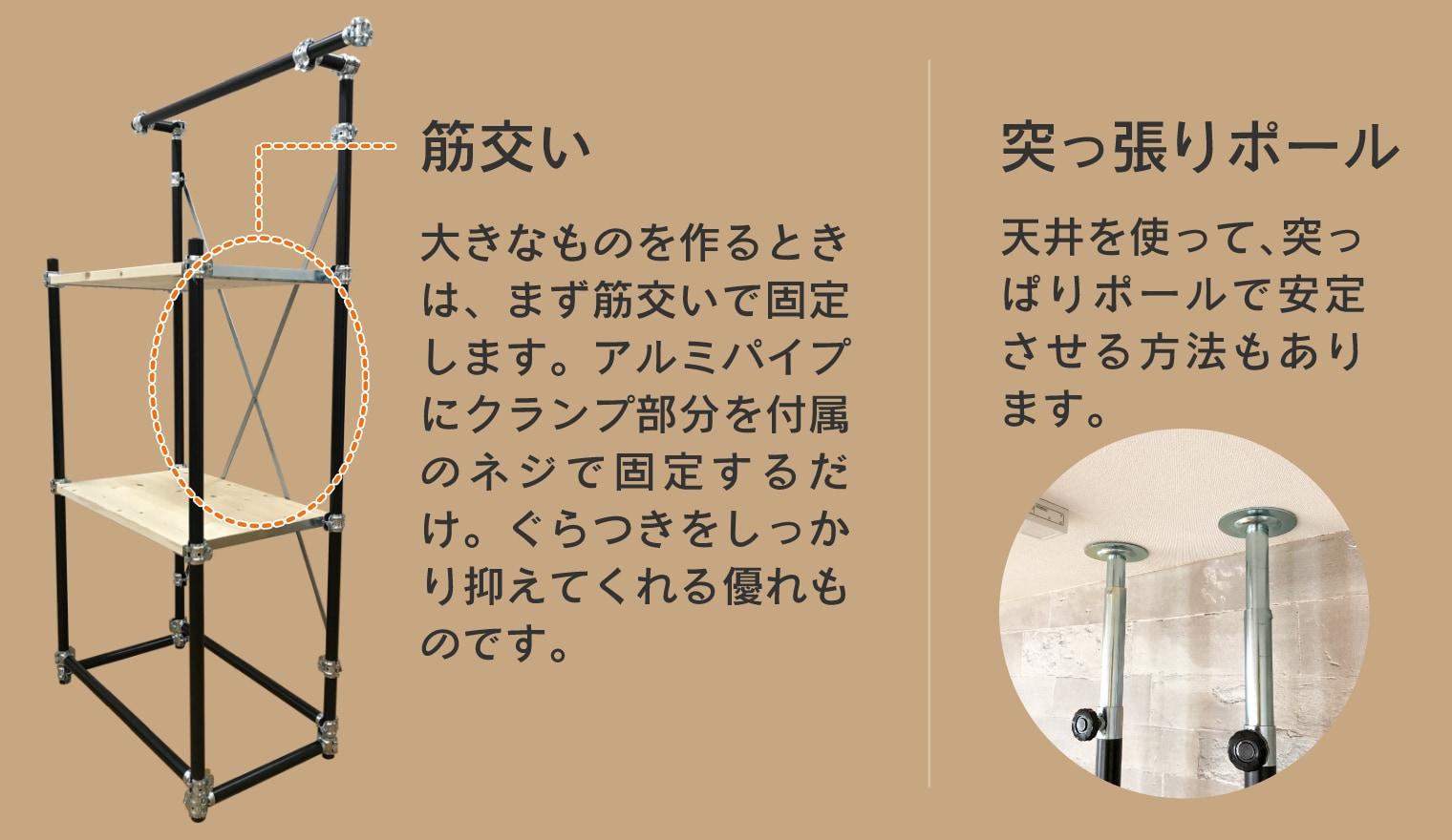 アリスト応用編 (筋交い)大きなものを作るときは、まず筋交いで固定します。アルミパイプにクランプ部分を付属のネジで固定するだけ。ぐらつきをしっかり抑え得てくれる優れものです。(突っ張りポール)天井を使って、突っ張りポールで安定させる方法もあります。